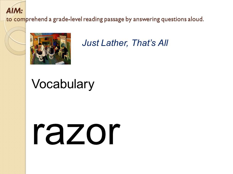 AIM: to comprehend a grade-level reading passage by answering questions aloud. Just Lather, That's All Vocabulary razor