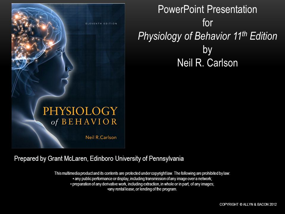 PowerPoint Presentation for Physiology of Behavior 11 th Edition by Neil R. Carlson Prepared by Grant McLaren, Edinboro University of Pennsylvania Thi