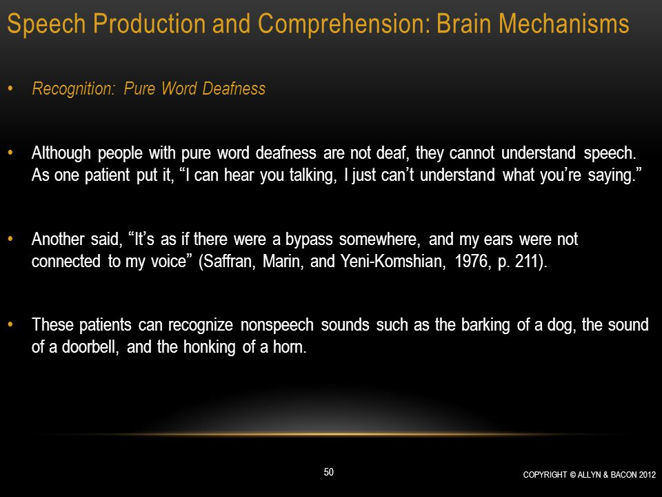 Speech Production and Comprehension: Brain Mechanisms Recognition: Pure Word Deafness Although people with pure word deafness are not deaf, they canno