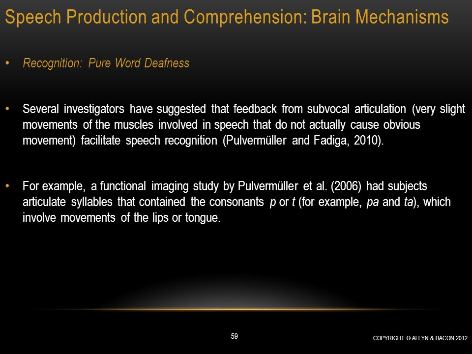 Speech Production and Comprehension: Brain Mechanisms Recognition: Pure Word Deafness Several investigators have suggested that feedback from subvocal