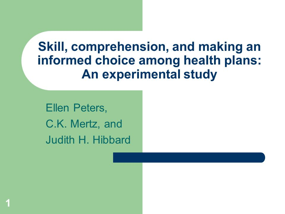 1 Skill, comprehension, and making an informed choice among health plans: An experimental study Ellen Peters, C.K. Mertz, and Judith H. Hibbard