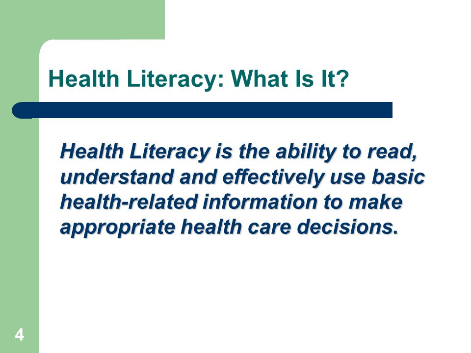 4 Health Literacy: What Is It? Health Literacy is the ability to read, understand and effectively use basic health-related information to make appropr