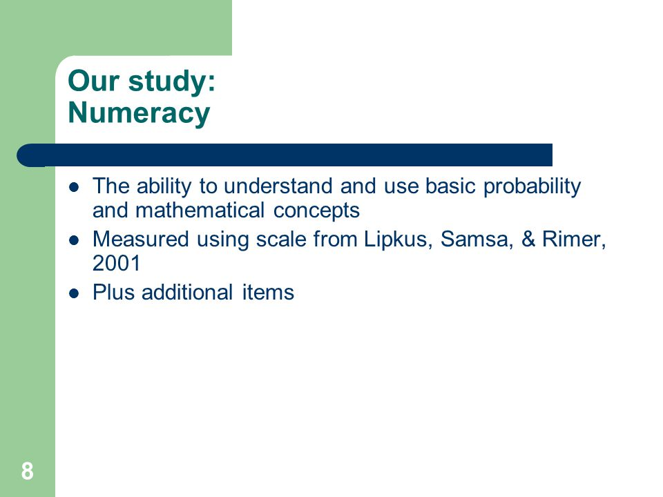 8 Our study: Numeracy The ability to understand and use basic probability and mathematical concepts Measured using scale from Lipkus, Samsa, & Rimer,