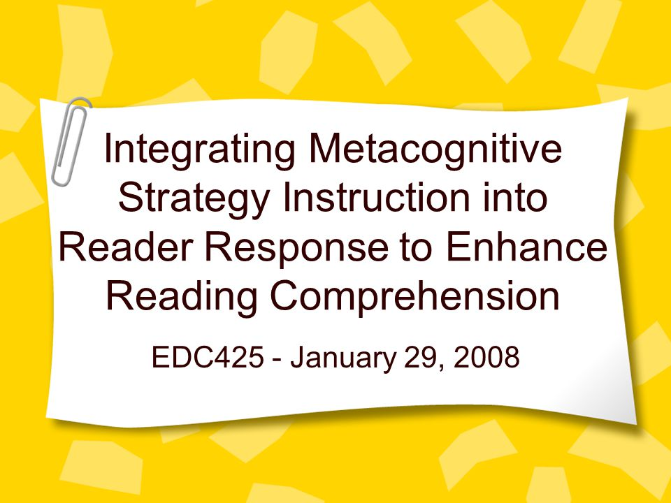 Integrating Metacognitive Strategy Instruction into Reader Response to Enhance Reading Comprehension EDC425 - January 29, 2008