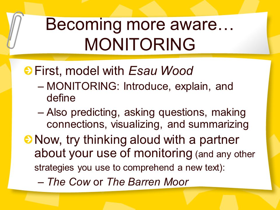 Becoming more aware… MONITORING First, model with Esau Wood –MONITORING: Introduce, explain, and define –Also predicting, asking questions, making con
