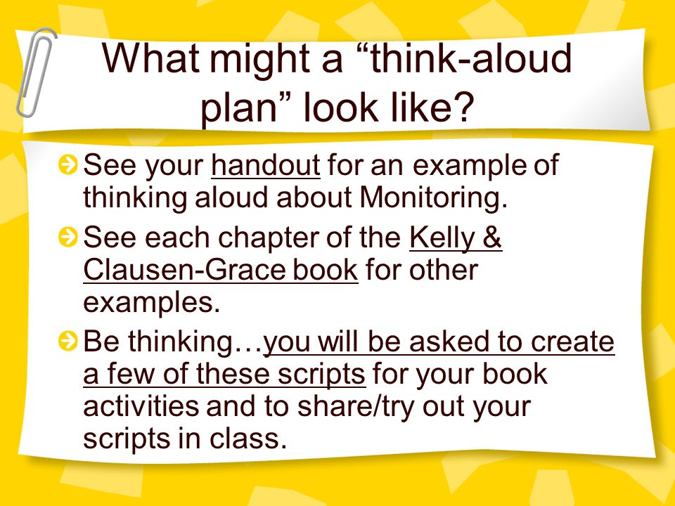 "What might a ""think-aloud plan"" look like? See your handout for an example of thinking aloud about Monitoring. See each chapter of the Kelly & Clausen"