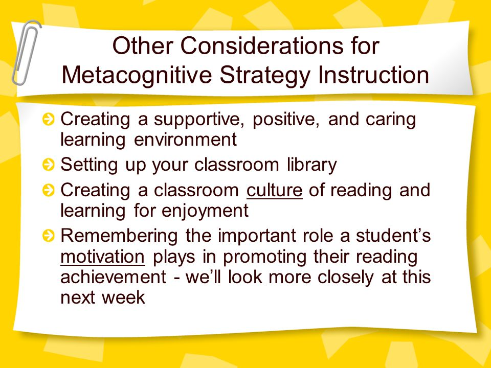 Other Considerations for Metacognitive Strategy Instruction Creating a supportive, positive, and caring learning environment Setting up your classroom