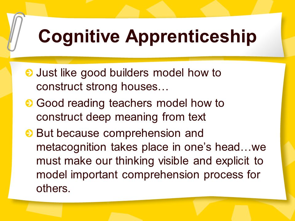 Cognitive Apprenticeship Just like good builders model how to construct strong houses… Good reading teachers model how to construct deep meaning from