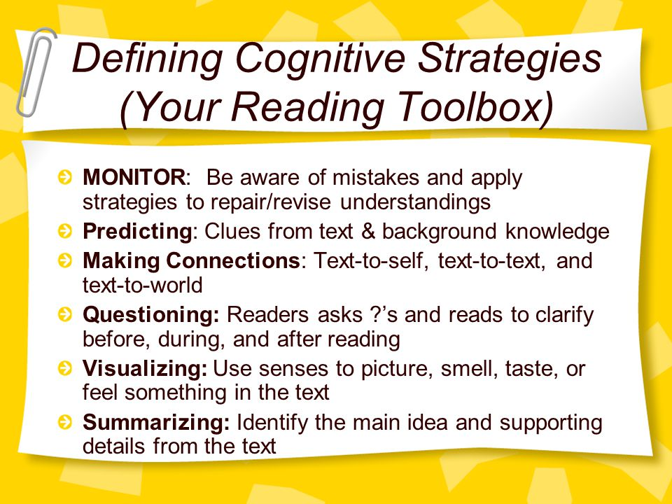 Defining Cognitive Strategies (Your Reading Toolbox) MONITOR: Be aware of mistakes and apply strategies to repair/revise understandings Predicting: Cl