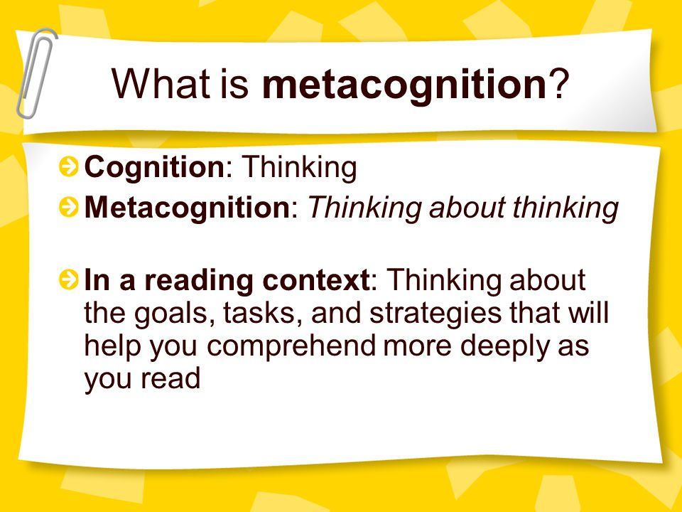 What is metacognition? Cognition: Thinking Metacognition: Thinking about thinking In a reading context: Thinking about the goals, tasks, and strategie