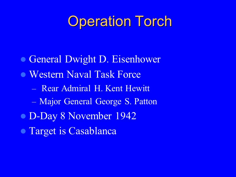 Operation Torch General Dwight D. Eisenhower Western Naval Task Force – Rear Admiral H.