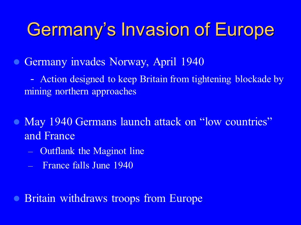 Germany's Invasion of Europe Germany invades Norway, April 1940 - Action designed to keep Britain from tightening blockade by mining northern approaches May 1940 Germans launch attack on low countries and France – Outflank the Maginot line – France falls June 1940 Britain withdraws troops from Europe