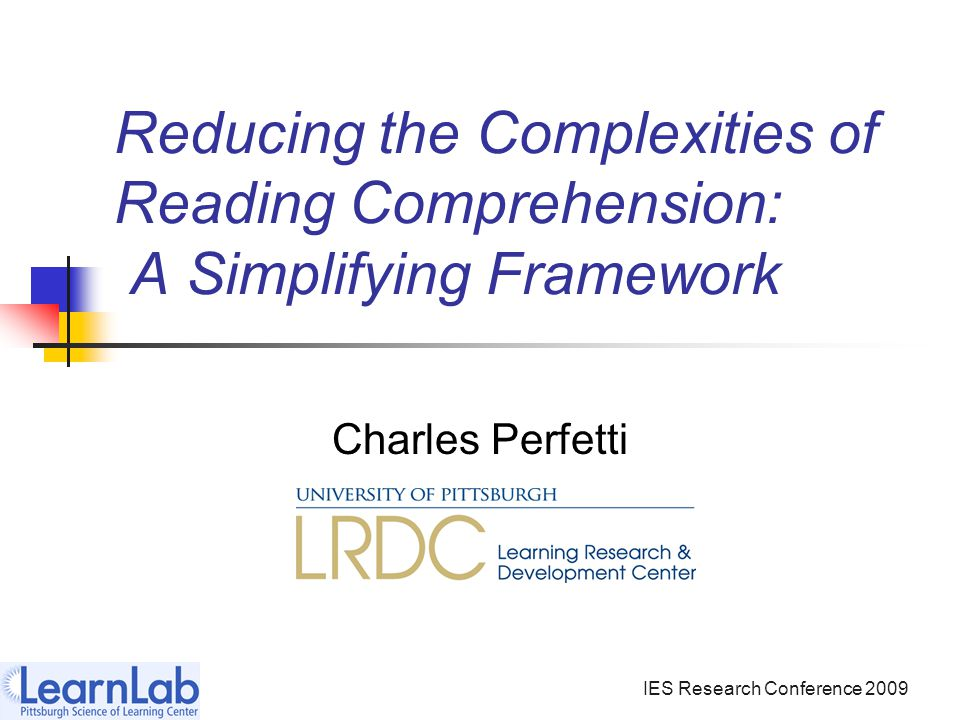 IES Research Conference 2009 Reducing the Complexities of Reading Comprehension: A Simplifying Framework Charles Perfetti