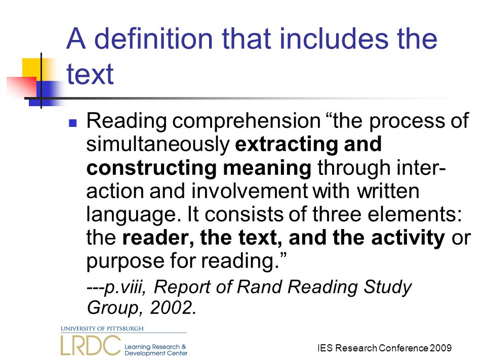 IES Research Conference 2009 A definition that includes the text Reading comprehension the process of simultaneously extracting and constructing meaning through inter- action and involvement with written language.