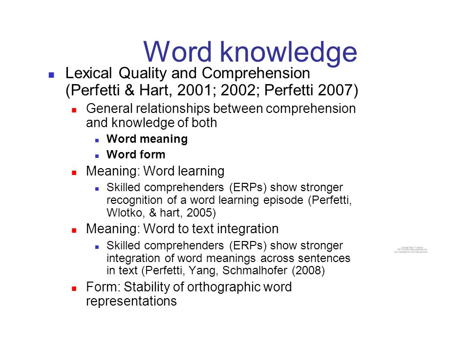 Word knowledge Lexical Quality and Comprehension (Perfetti & Hart, 2001; 2002; Perfetti 2007) General relationships between comprehension and knowledge of both Word meaning Word form Meaning: Word learning Skilled comprehenders (ERPs) show stronger recognition of a word learning episode (Perfetti, Wlotko, & hart, 2005) Meaning: Word to text integration Skilled comprehenders (ERPs) show stronger integration of word meanings across sentences in text (Perfetti, Yang, Schmalhofer (2008) Form: Stability of orthographic word representations
