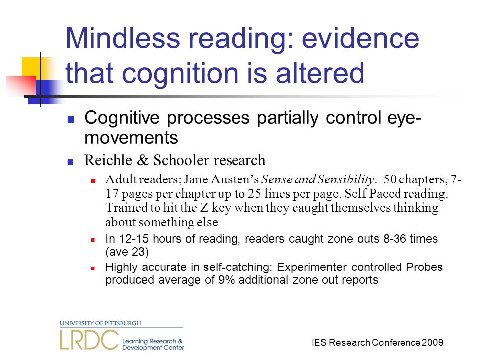 IES Research Conference 2009 Mindless reading: evidence that cognition is altered Cognitive processes partially control eye- movements Reichle & Schooler research Adult readers; Jane Austen's Sense and Sensibility.