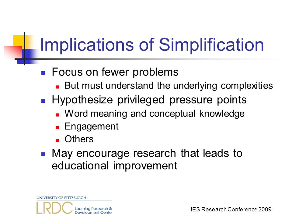 IES Research Conference 2009 Implications of Simplification Focus on fewer problems But must understand the underlying complexities Hypothesize privileged pressure points Word meaning and conceptual knowledge Engagement Others May encourage research that leads to educational improvement