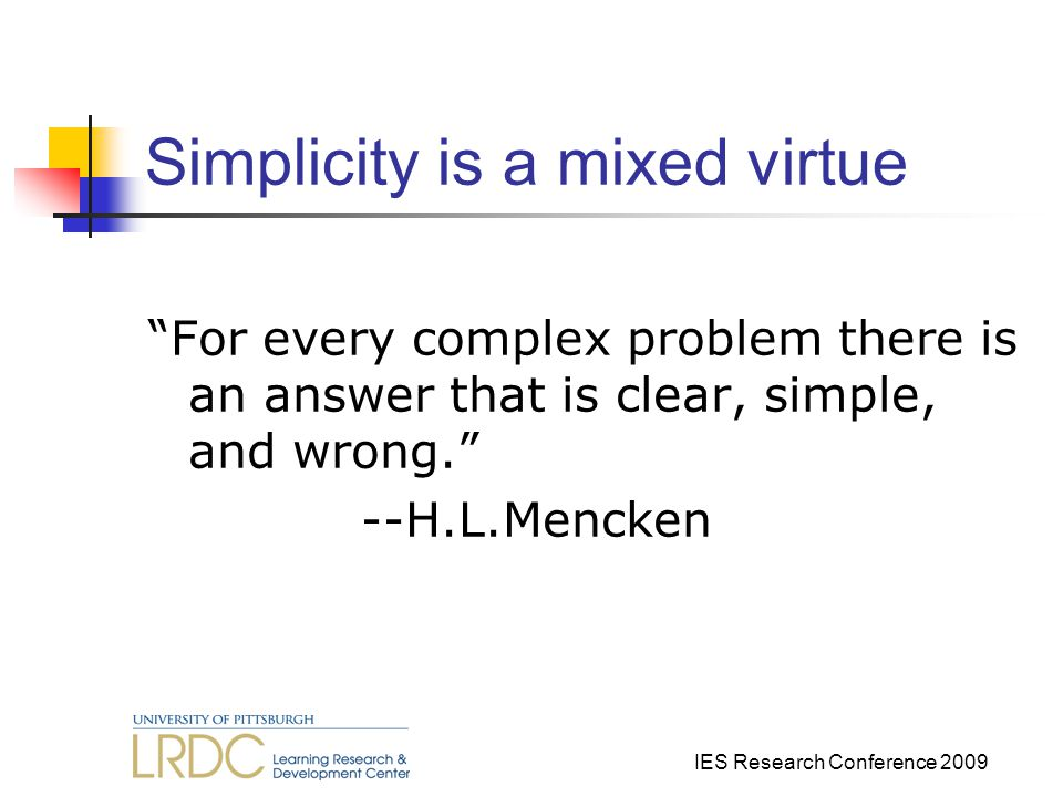 IES Research Conference 2009 Simplicity is a mixed virtue For every complex problem there is an answer that is clear, simple, and wrong. --H.L.Mencken