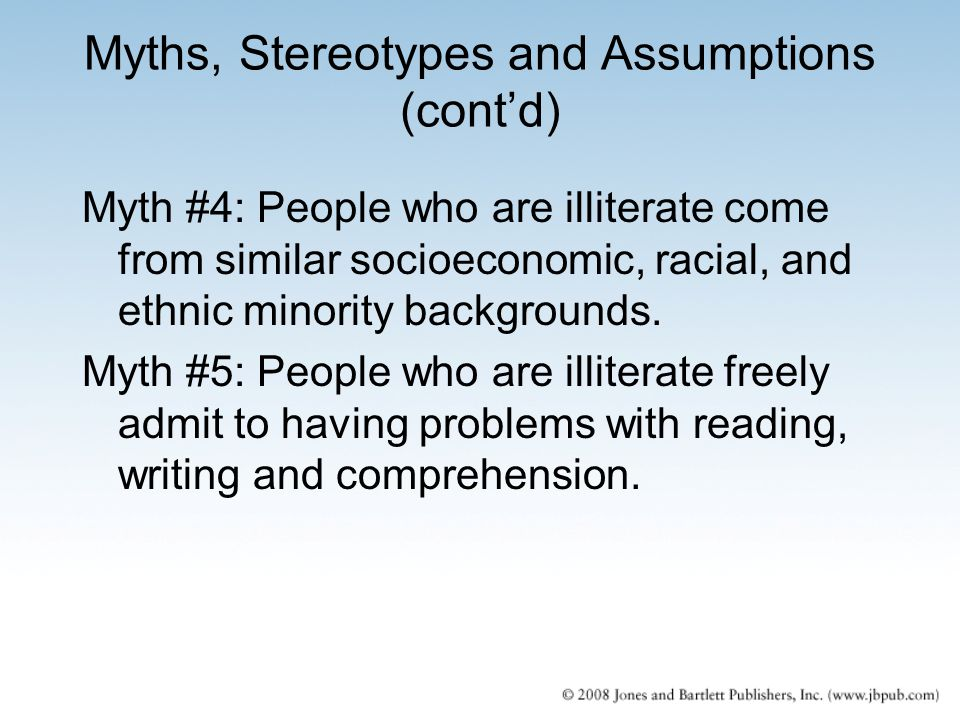 Myths, Stereotypes and Assumptions (cont'd) Myth #4: People who are illiterate come from similar socioeconomic, racial, and ethnic minority background
