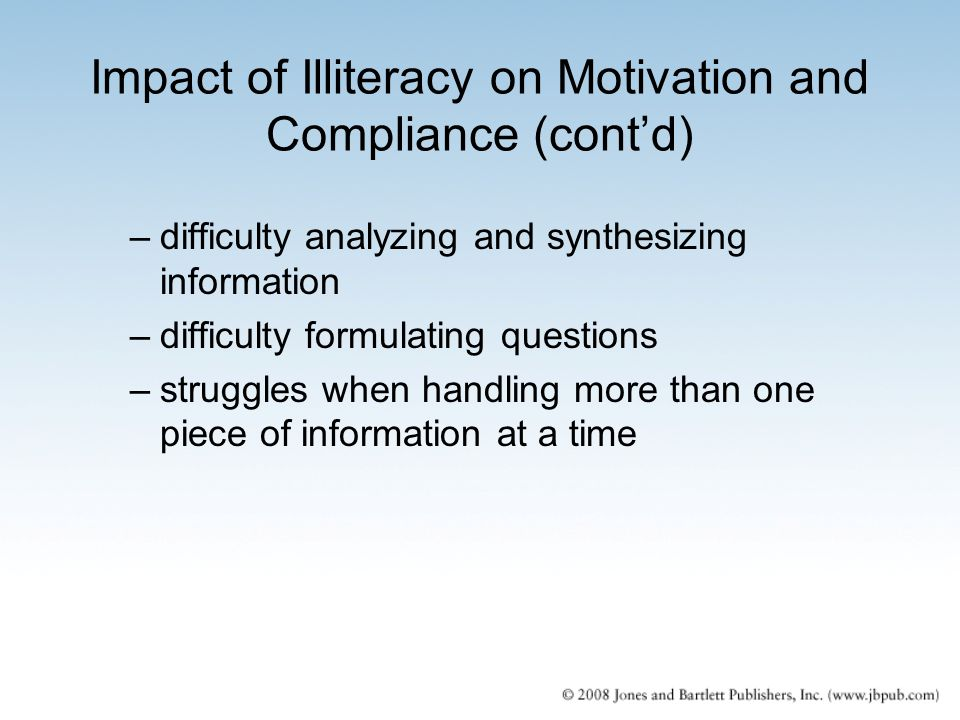 Impact of Illiteracy on Motivation and Compliance (cont'd) –difficulty analyzing and synthesizing information –difficulty formulating questions –strug