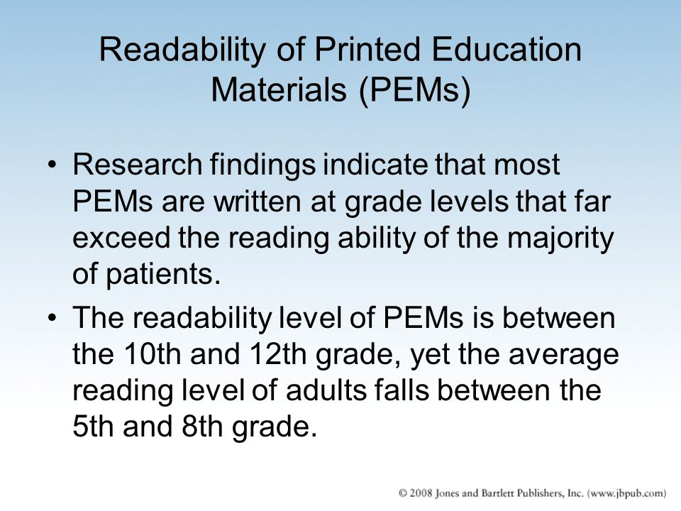 Readability of Printed Education Materials (PEMs) Research findings indicate that most PEMs are written at grade levels that far exceed the reading ab