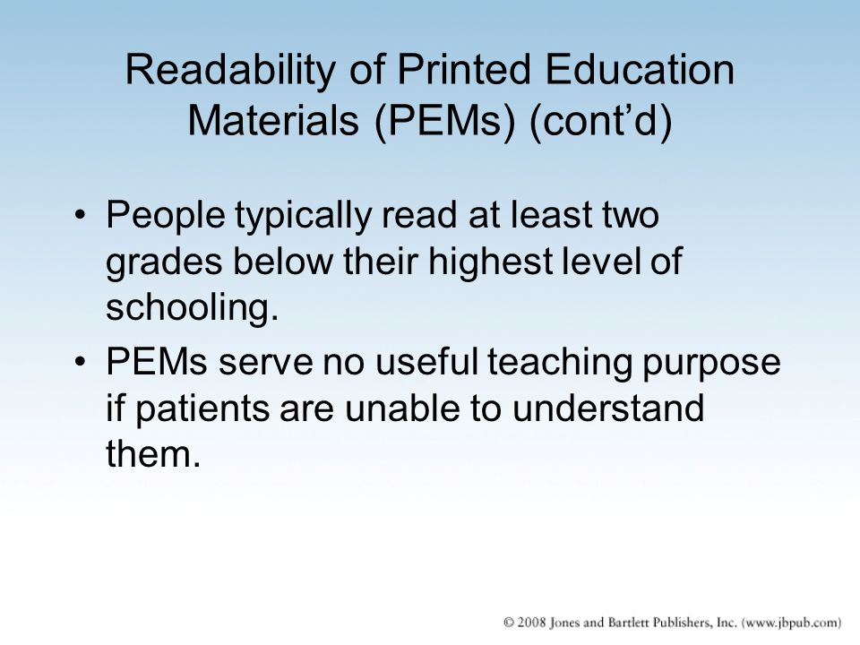 Readability of Printed Education Materials (PEMs) (cont'd) People typically read at least two grades below their highest level of schooling. PEMs serv
