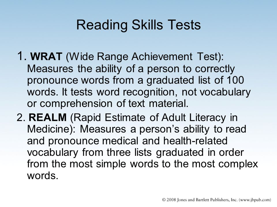 Reading Skills Tests 1. WRAT (Wide Range Achievement Test): Measures the ability of a person to correctly pronounce words from a graduated list of 100
