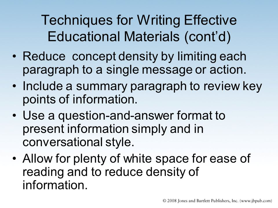 Techniques for Writing Effective Educational Materials (cont'd) Reduce concept density by limiting each paragraph to a single message or action. Inclu