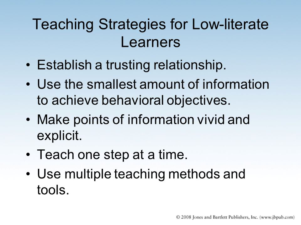 Teaching Strategies for Low-literate Learners Establish a trusting relationship. Use the smallest amount of information to achieve behavioral objectiv