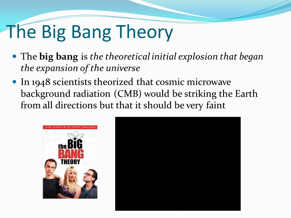 The Big Bang Theory The big bang is the theoretical initial explosion that began the expansion of the universe In 1948 scientists theorized that cosmic microwave background radiation (CMB) would be striking the Earth from all directions but that it should be very faint