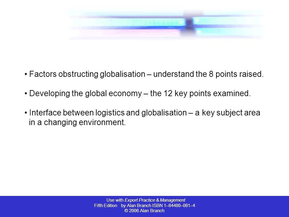 Use with Export Practice & Management Fifth Edition by Alan Branch ISBN 1–84480–081–4 © 2006 Alan Branch Factors obstructing globalisation – understand the 8 points raised.
