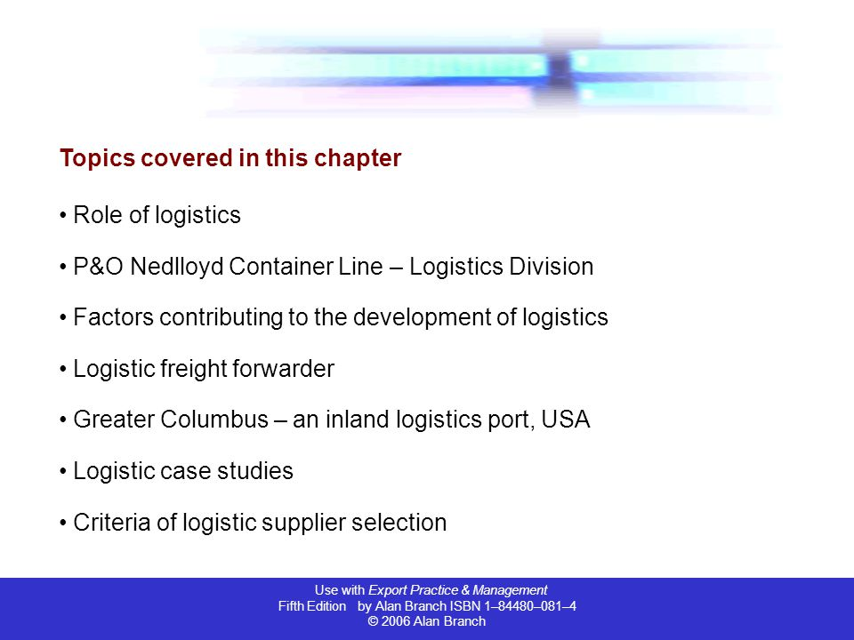 Use with Export Practice & Management Fifth Edition by Alan Branch ISBN 1–84480–081–4 © 2006 Alan Branch Topics covered in this chapter Role of logistics P&O Nedlloyd Container Line – Logistics Division Factors contributing to the development of logistics Logistic freight forwarder Greater Columbus – an inland logistics port, USA Logistic case studies Criteria of logistic supplier selection