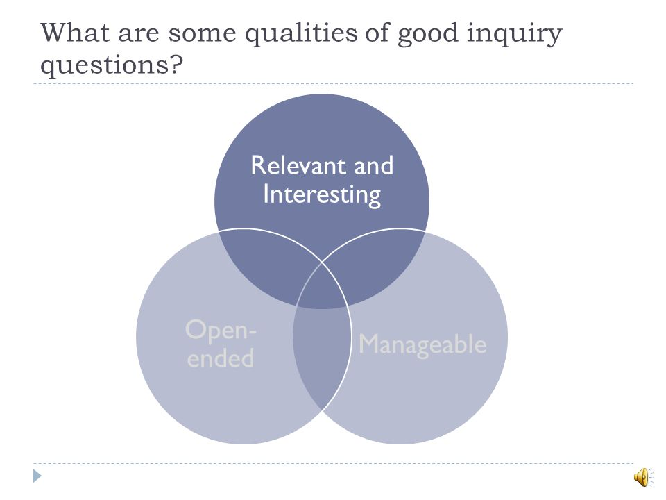 What are some qualities of good inquiry questions? Relevant and Interesting Manageable Open- ended
