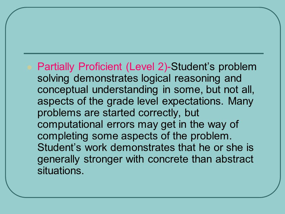 Partially Proficient (Level 2)-Student's problem solving demonstrates logical reasoning and conceptual understanding in some, but not all, aspects of the grade level expectations.