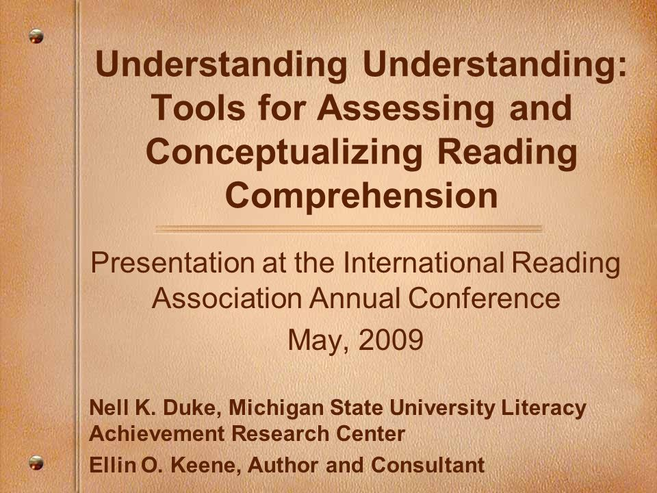 Understanding Understanding: Tools for Assessing and Conceptualizing Reading Comprehension Presentation at the International Reading Association Annual Conference May, 2009 Nell K.