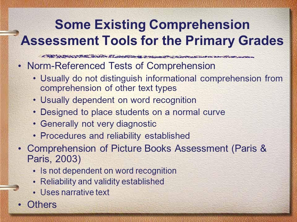 Norm-Referenced Tests of Comprehension Usually do not distinguish informational comprehension from comprehension of other text types Usually dependent on word recognition Designed to place students on a normal curve Generally not very diagnostic Procedures and reliability established Comprehension of Picture Books Assessment (Paris & Paris, 2003) Is not dependent on word recognition Reliability and validity established Uses narrative text Others Some Existing Comprehension Assessment Tools for the Primary Grades