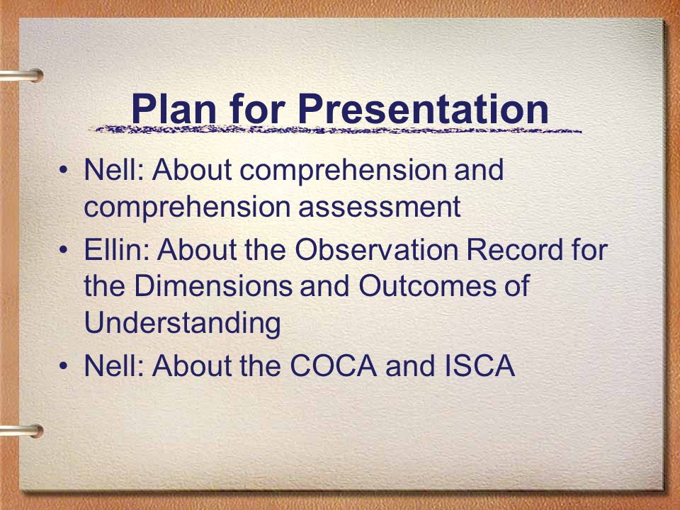 Plan for Presentation Nell: About comprehension and comprehension assessment Ellin: About the Observation Record for the Dimensions and Outcomes of Understanding Nell: About the COCA and ISCA