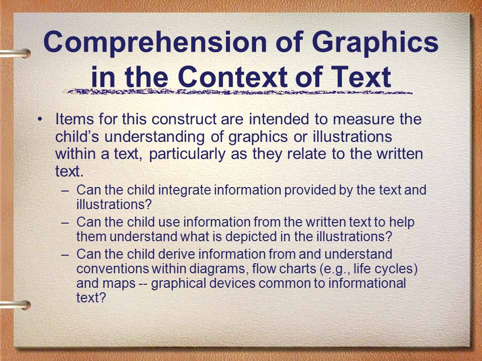 Comprehension of Graphics in the Context of Text Items for this construct are intended to measure the child's understanding of graphics or illustrations within a text, particularly as they relate to the written text.