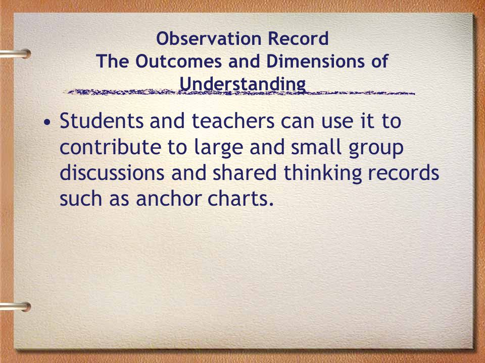 Observation Record The Outcomes and Dimensions of Understanding Students and teachers can use it to contribute to large and small group discussions and shared thinking records such as anchor charts.