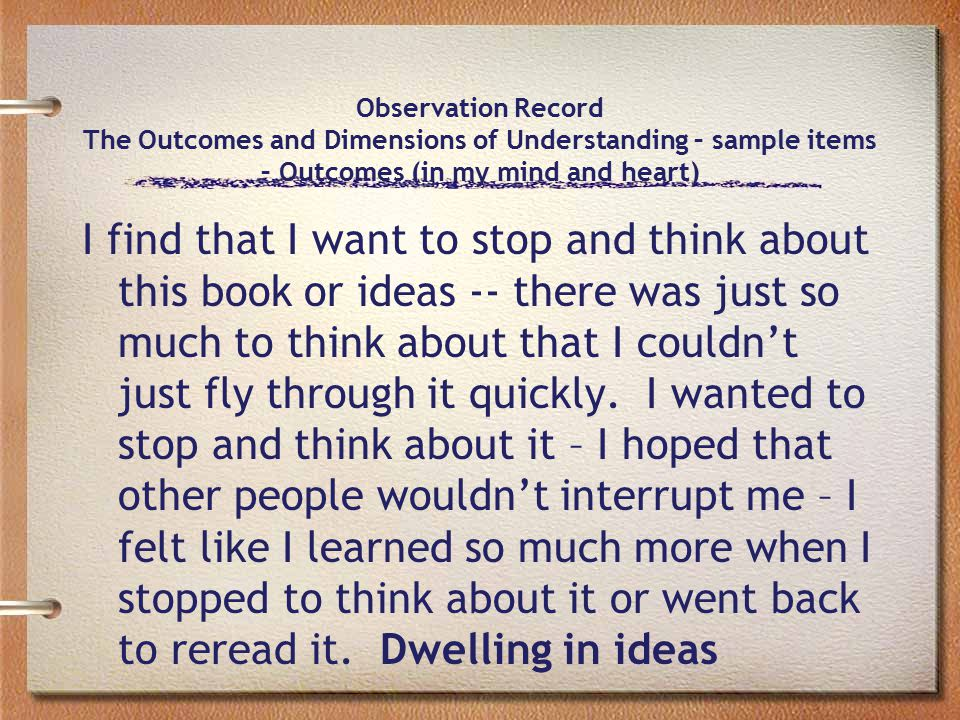 Observation Record The Outcomes and Dimensions of Understanding – sample items – Outcomes (in my mind and heart) I find that I want to stop and think about this book or ideas -- there was just so much to think about that I couldn't just fly through it quickly.