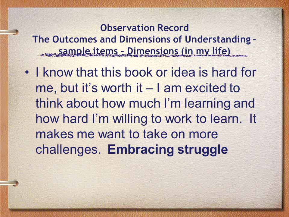 Observation Record The Outcomes and Dimensions of Understanding – sample items – Dimensions (in my life) I know that this book or idea is hard for me, but it's worth it – I am excited to think about how much I'm learning and how hard I'm willing to work to learn.