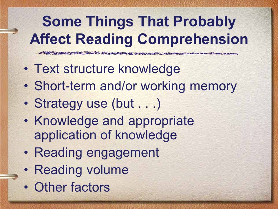 Some Things That Probably Affect Reading Comprehension Text structure knowledge Short-term and/or working memory Strategy use (but...) Knowledge and appropriate application of knowledge Reading engagement Reading volume Other factors