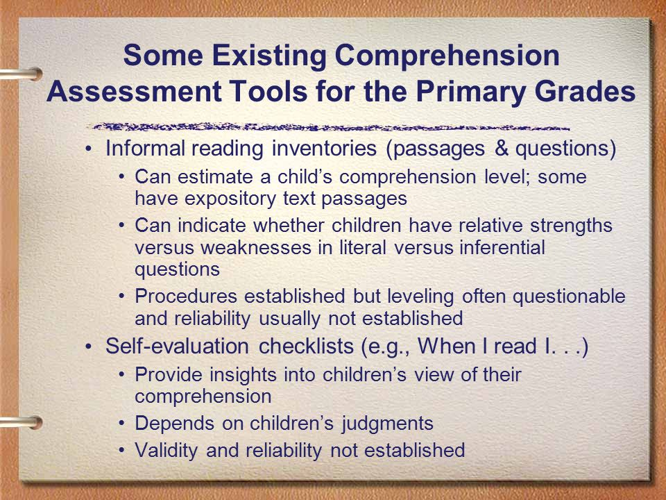 Informal reading inventories (passages & questions) Can estimate a child's comprehension level; some have expository text passages Can indicate whether children have relative strengths versus weaknesses in literal versus inferential questions Procedures established but leveling often questionable and reliability usually not established Self-evaluation checklists (e.g., When I read I...) Provide insights into children's view of their comprehension Depends on children's judgments Validity and reliability not established Some Existing Comprehension Assessment Tools for the Primary Grades