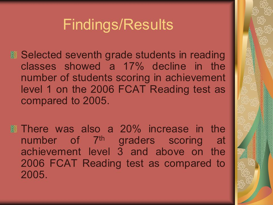 Findings/Results Selected seventh grade students in reading classes showed a 17% decline in the number of students scoring in achievement level 1 on the 2006 FCAT Reading test as compared to 2005.