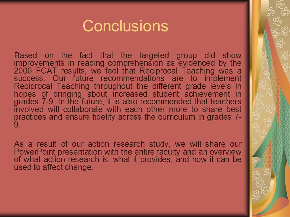 Conclusions Based on the fact that the targeted group did show improvements in reading comprehension as evidenced by the 2006 FCAT results, we feel that Reciprocal Teaching was a success.