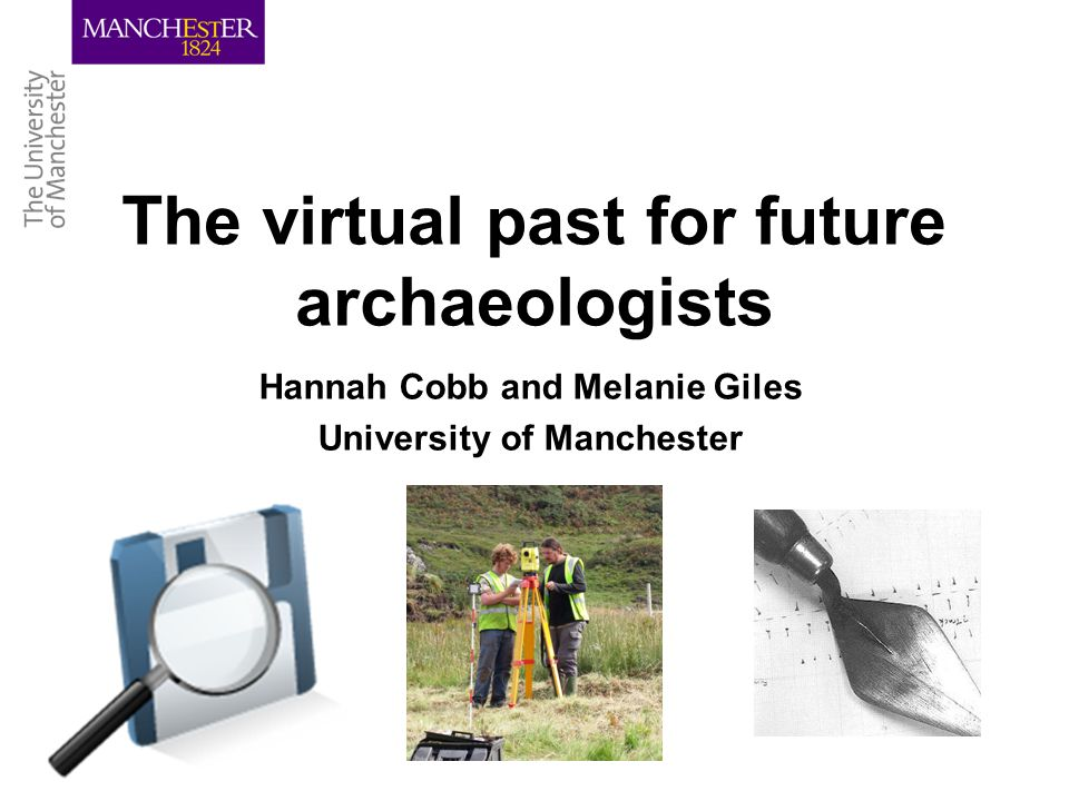 The virtual past for future archaeologists Hannah Cobb and Melanie Giles University of Manchester
