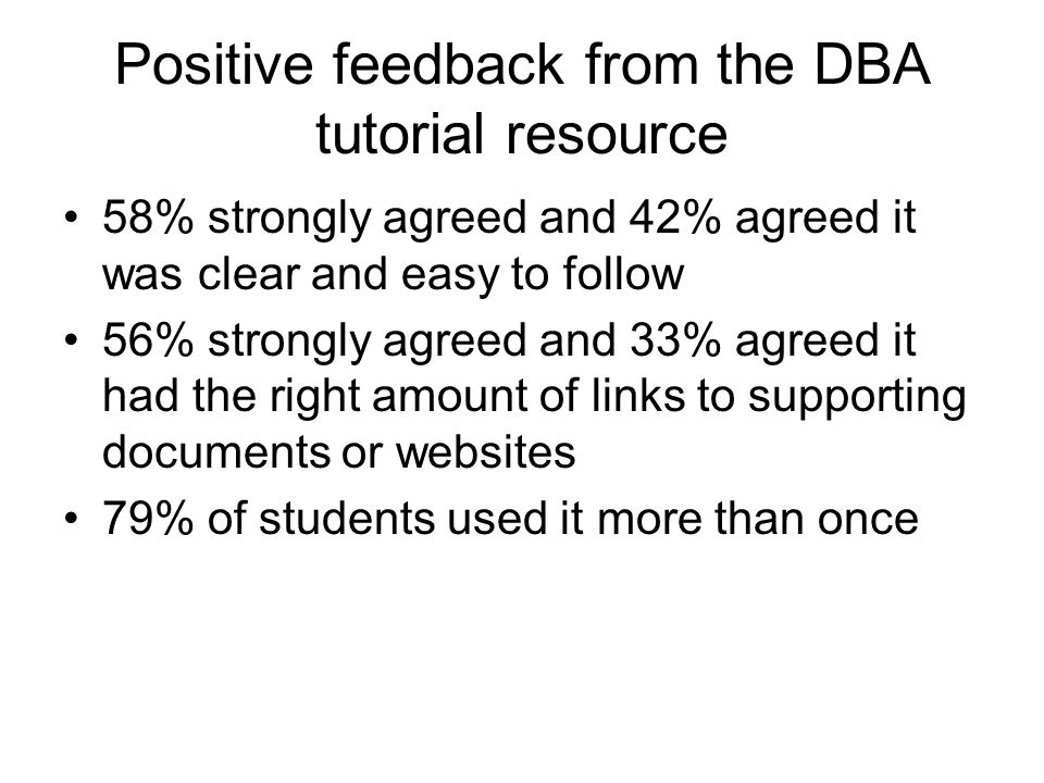 Positive feedback from the DBA tutorial resource 58% strongly agreed and 42% agreed it was clear and easy to follow 56% strongly agreed and 33% agreed it had the right amount of links to supporting documents or websites 79% of students used it more than once