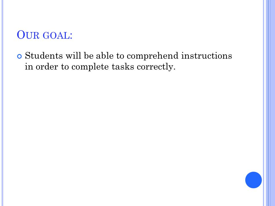 O UR GOAL : Students will be able to comprehend instructions in order to complete tasks correctly.