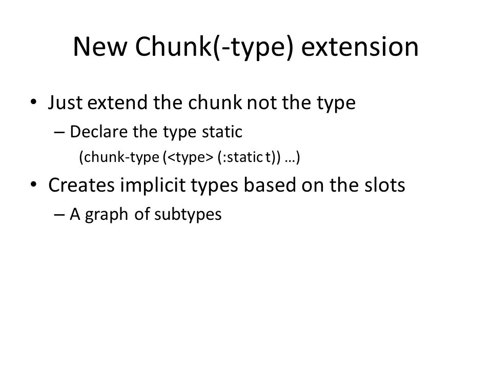 New Chunk(-type) extension Just extend the chunk not the type – Declare the type static (chunk-type ( (:static t)) …) Creates implicit types based on the slots – A graph of subtypes