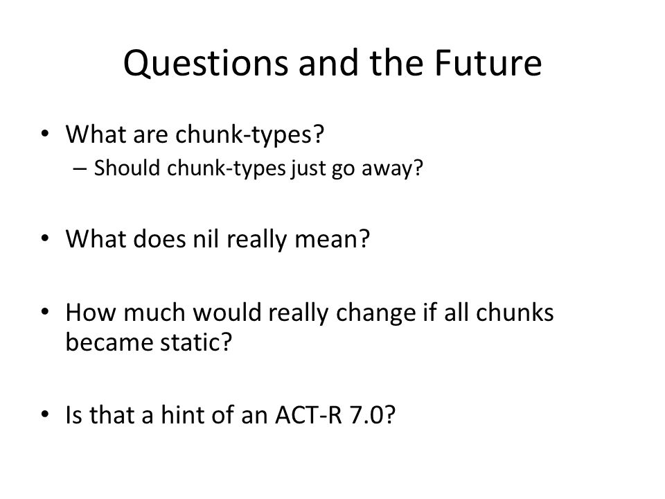 Questions and the Future What are chunk-types? – Should chunk-types just go away? What does nil really mean? How much would really change if all chunk
